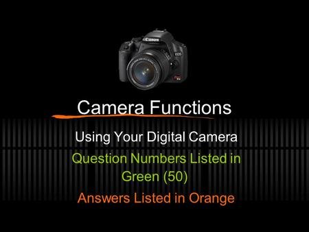 Camera Functions Using Your Digital Camera Question Numbers Listed in Green (50) Answers Listed in Orange.