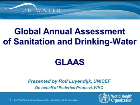 UN-Water Global Annual Assessment of Sanitation and Drinking-Water 1 | Global Annual Assessment of Sanitation and Drinking-Water GLAAS Presented by Rolf.