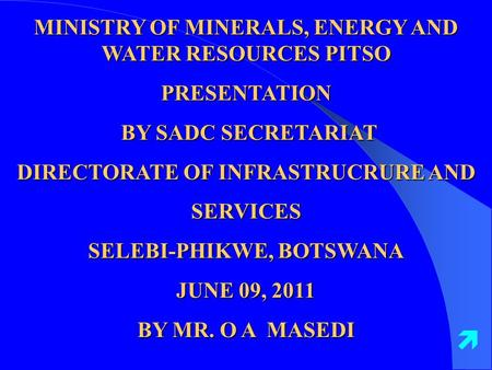 MINISTRY OF MINERALS, ENERGY AND WATER RESOURCES PITSO PRESENTATION BY SADC SECRETARIAT BY SADC SECRETARIAT DIRECTORATE OF INFRASTRUCRURE AND SERVICES.