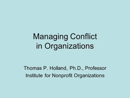 Managing Conflict in Organizations Thomas P. Holland, Ph.D., Professor Institute for Nonprofit Organizations.