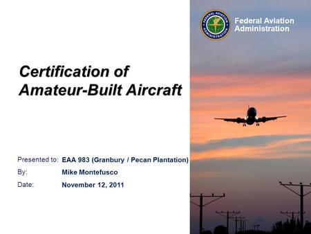 Presented to: By: Date: Federal Aviation Administration Certification of Amateur-Built Aircraft EAA 983 (Granbury / Pecan Plantation) Mike Montefusco November.