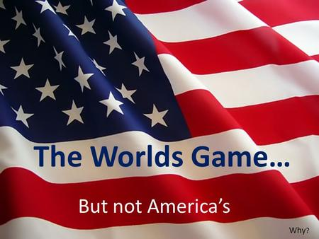 The Worlds Game… But not America's Why ?. In most European countries, sports fanatics thrive off the game of soccer. Oddly, America responds to the game.