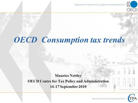 Centre for Tax Policy and Administration Organisation for Economic Co-operation and Development OECD Consumption tax trends Maurice Nettley OECD Centre.