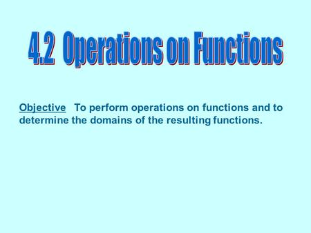 Objective To perform operations on functions and to determine the domains of the resulting functions.