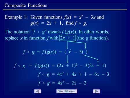 Table of Contents Composite Functions Example 1:Given functions f(x) = x 2 – 3x and g(x) = 2x + 1, find f  g. The notation f  g means f (g(x)). In.