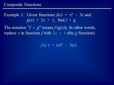 Composite Functions Example 1:Given functions f(x) = x 2 – 3x and g(x) = 2x + 1, find f  g. The notation f  g means f (g(x)). In other words, replace.