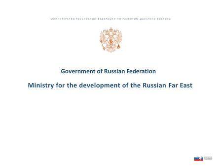 МИНИСТЕРСТВО РОССИЙСКОЙ ФЕДЕРАЦИИ ПО РАЗВИТИЮ ДАЛЬНЕГО ВОСТОКА Ministry for the development of the Russian Far East Government of Russian Federation.