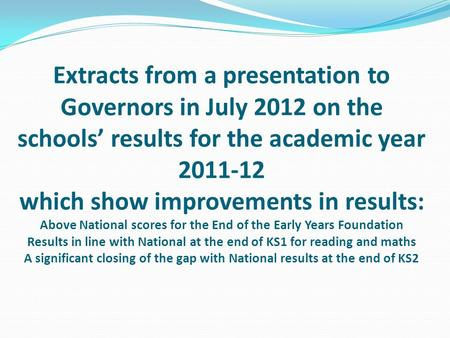 Extracts from a presentation to Governors in July 2012 on the schools' results for the academic year 2011-12 which show improvements in results: Above.