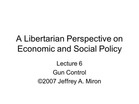 A Libertarian Perspective on Economic and Social Policy Lecture 6 Gun Control ©2007 Jeffrey A. Miron.
