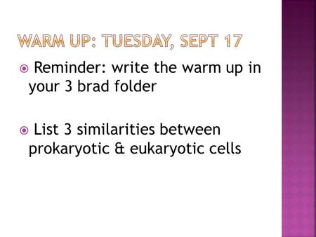 WARM UP: Tuesday, Sept 17 Reminder: write the warm up in your 3 brad folder List 3 similarities between prokaryotic & eukaryotic cells.