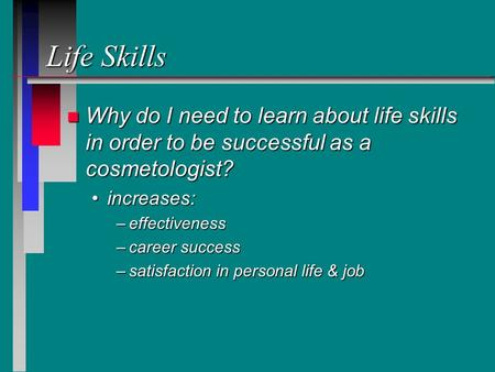 Life Skills n Why do I need to learn about life skills in order to be successful as a cosmetologist? increases:increases: –effectiveness –career success.