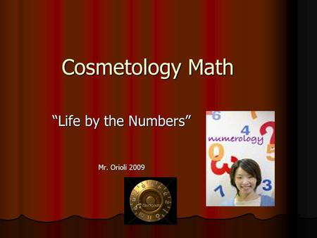 "Cosmetology Math ""Life by the Numbers"" Mr. Orioli 2009."