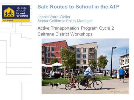 Safe Routes to School in the ATP Jeanie Ward-Waller Senior California Policy Manager Active Transportation Program Cycle 2 Caltrans District Workshops.