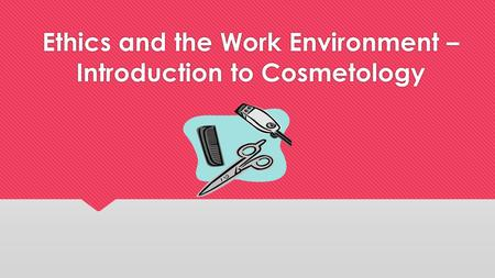 Ethics and the Work Environment – Introduction to Cosmetology