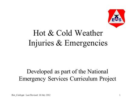 1Hot_Cold.ppt Last Revised: 16 July 2002 Hot & Cold Weather Injuries & Emergencies Developed as part of the National Emergency Services Curriculum Project.