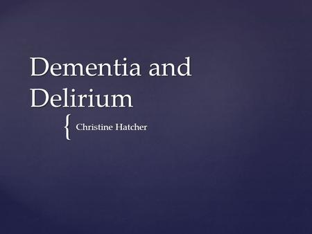 { Dementia and Delirium Christine Hatcher. Imagine yourself in your mid to late thirties and you have become the primary care provider for a parent or.