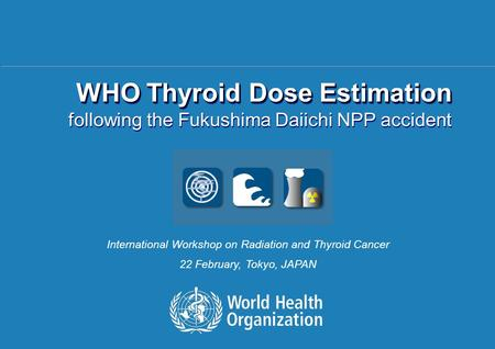 Radiation and Thyroid Cancer Workshop, February 2014, Tokyo, Japan 1 |1 | WHO Thyroid Dose Estimation following the Fukushima Daiichi NPP accident WHO.
