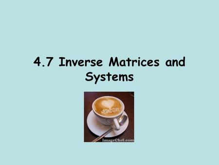 4.7 Inverse Matrices and Systems. 1) Inverse Matrices and Systems of Equations You have solved systems of equations using graphing, substitution, elimination…oh.