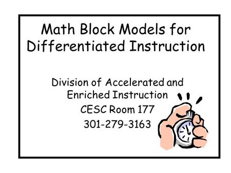 Math Block Models for Differentiated Instruction Division of Accelerated and Enriched Instruction CESC Room 177 301-279-3163.