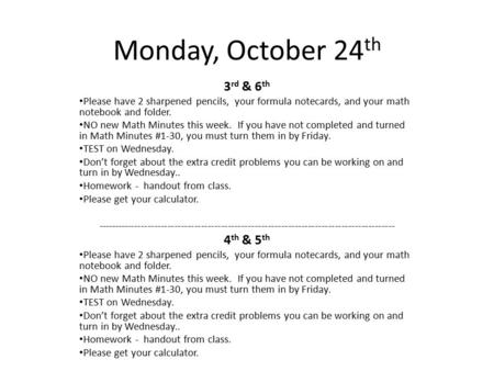 Monday, October 24 th 3 rd & 6 th Please have 2 sharpened pencils, your formula notecards, and your math notebook and folder. NO new Math Minutes this.