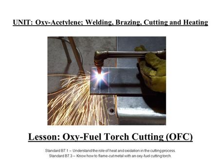 UNIT: Oxy-Acetylene; Welding, Brazing, Cutting and Heating Lesson: Oxy-Fuel Torch Cutting (OFC) Standard B7.1 – Understand the role of heat and oxidation.