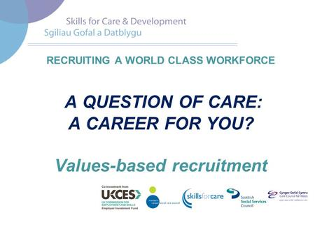 RECRUITING A WORLD CLASS WORKFORCE A QUESTION OF CARE: A CAREER FOR YOU? Values-based recruitment.