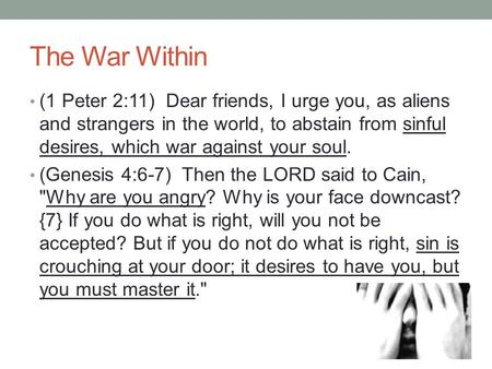The War Within (1 Peter 2:11) Dear friends, I urge you, as aliens and strangers in the world, to abstain from sinful desires, which war against your soul.