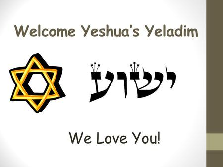 Welcome Yeshua's Yeladim We Love You!. Please Remember These Rules Please don't talk when others are talking. Please raise your hand if you would like.