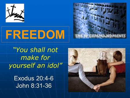 "FREEDOM ""You shall not make for yourself an idol"" Exodus 20:4-6 John 8:31-36."