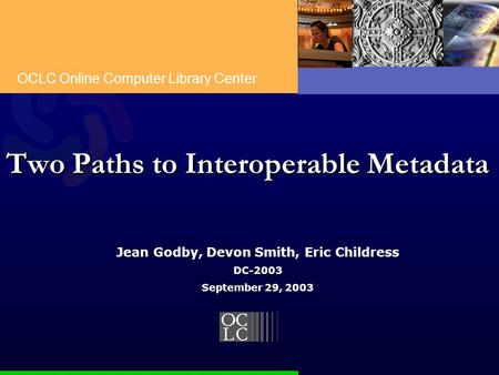 OCLC Online Computer Library Center Two Paths to Interoperable Metadata Jean Godby, Devon Smith, Eric Childress DC-2003 September 29, 2003.