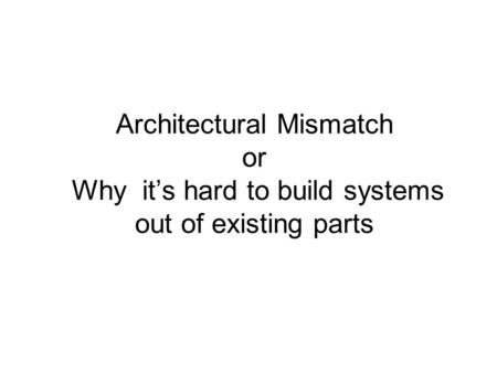 Architectural Mismatch or Why it's hard to build systems out of existing parts.
