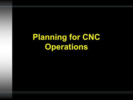 Planning for CNC Operations. Coordination of 5 functions u 1. NC management - shop supervisor u 2. Part programming - programmer u 3. Machine operators.