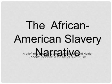 The African- American Slavery Narrative A brief introduction to American slavery and Harriet Jacobs' Incidents in the Life of a Slave Girl.