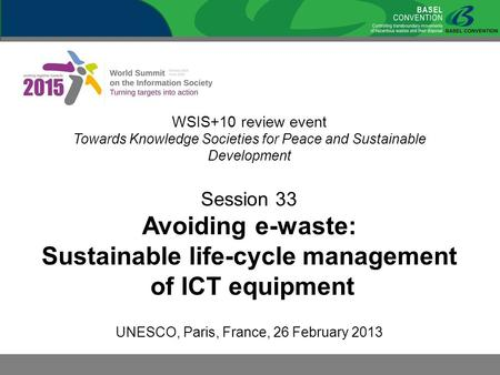 WSIS+10 review event Towards Knowledge Societies for Peace and Sustainable Development Session 33 Avoiding e-waste: Sustainable life-cycle management of.