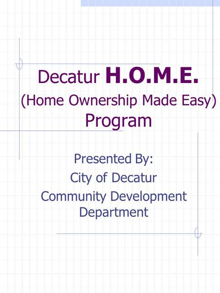 Decatur H.O.M.E. (Home Ownership Made Easy) Program Presented By: City of Decatur Community Development Department.