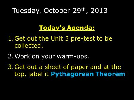 Tuesday, October 29 th, 2013 Today's Agenda: 1.Get out the Unit 3 pre-test to be collected. 2.Work on your warm-ups. 3.Get out a sheet of paper and at.