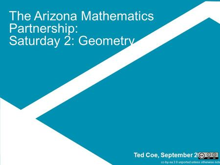 The Arizona Mathematics Partnership: Saturday 2: Geometry Ted Coe, September 2014 cc-by-sa 3.0 unported unless otherwise noted.