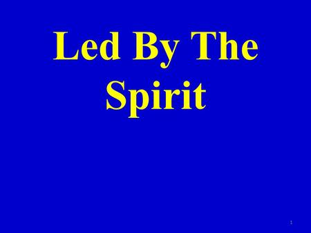 Led By The Spirit 1. Rom. 8:14 For as many as are led by the Spirit of God, they are the sons of God. 2.