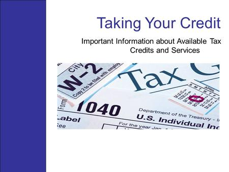 Taking Your Credit Important Information about Available Tax Credits and Services.