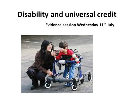 Disability and universal credit Evidence session Wednesday 11 th July.