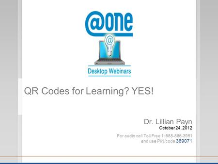 Dr. Lillian Payn October 24, 2012 For audio call Toll Free 1 - 888-886-3951 and use PIN/code 369071 QR Codes for Learning? YES!