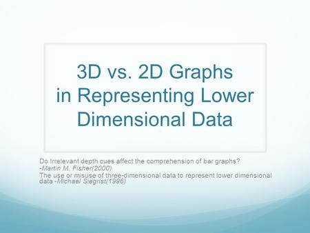 3D vs. 2D Graphs in Representing Lower Dimensional Data Do Irrelevant depth cues affect the comprehension of bar graphs? -Martin M. Fisher(2000) The use.