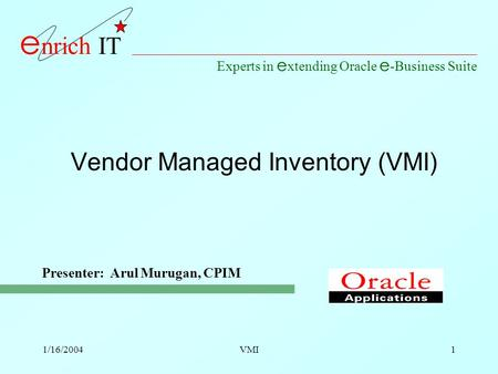 Experts in e xtending Oracle e -Business Suite e nrich IT 1/16/2004VMI1 Vendor Managed Inventory (VMI) Presenter: Arul Murugan, CPIM.