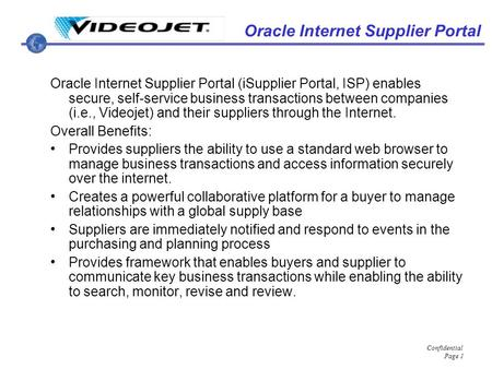 Confidential Page 1 Oracle Internet Supplier Portal Oracle Internet Supplier Portal (iSupplier Portal, ISP) enables secure, self-service business transactions.