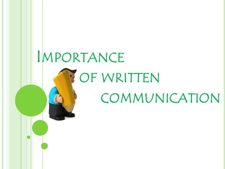 I MPORTANCE OF WRITTEN COMMUNICATION. W RITTEN COMMUNICATION IS JUST AS IMPORTANT AS ORAL COMMUNICATION. O F COURSE, ALL COMMUNICATION REQUIRES A CLEAR.