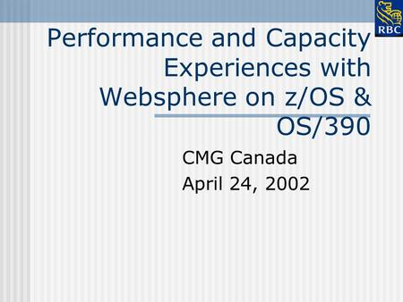 Performance and Capacity Experiences with Websphere on z/OS & OS/390 CMG Canada April 24, 2002.