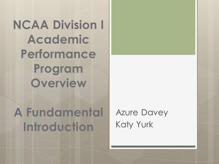 NCAA Division I Academic Performance Program Overview A Fundamental Introduction Azure Davey Katy Yurk.