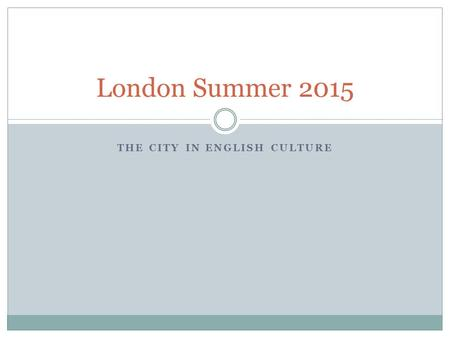 THE CITY IN ENGLISH CULTURE London Summer 2015. Pictures from 2013.