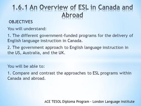 ACE TESOL Diploma Program – London Language Institute OBJECTIVES You will understand: 1. The different government-funded programs for the delivery of English.
