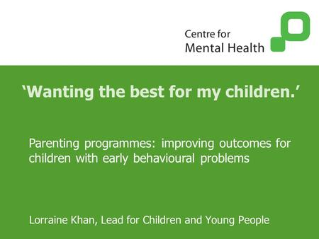 'Wanting the best for my children.' Lorraine Khan, Lead for Children and Young People Parenting programmes: improving outcomes for children with early.